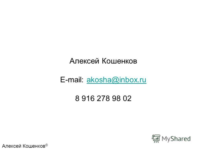 Алексей Кошенков E-mail: akosha@inbox.ruakosha@inbox.ru 8 916 278 98 02 Алексей Кошенков ©