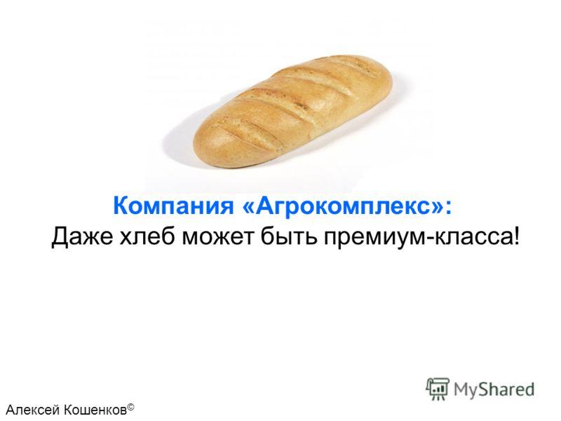 Компания «Агрокомплекс»: Даже хлеб может быть премиум-класса! Алексей Кошенков ©