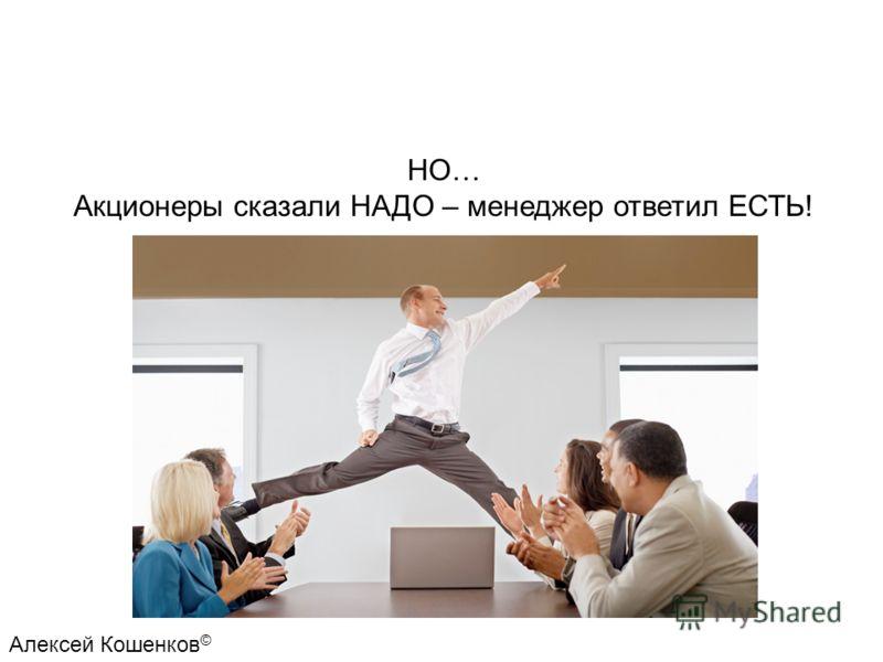 НО… Акционеры сказали НАДО – менеджер ответил ЕСТЬ! Алексей Кошенков ©