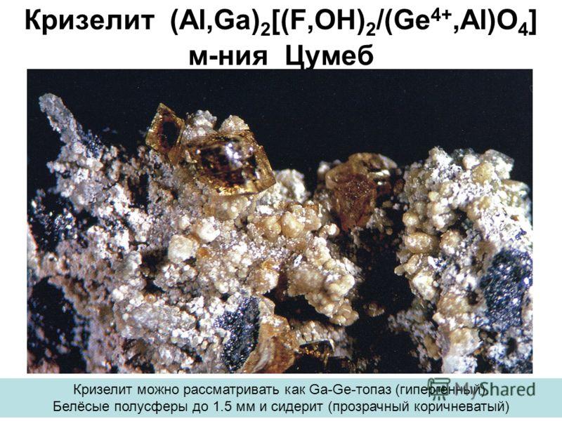 Кризелит (Al,Ga) 2 [(F,OH) 2 /(Ge 4+,Al)O 4 ] м-ния Цумеб Кризелит можно рассматривать как Ga-Ge-топаз (гипергенный). Белёсые полусферы до 1.5 мм и сидерит (прозрачный коричневатый)