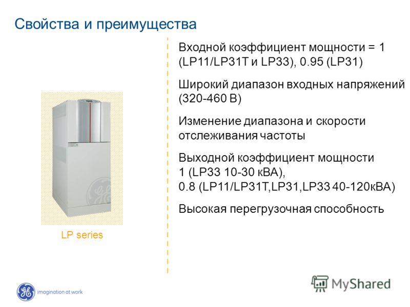 Свойства и преимущества Входной коэффициент мощности = 1 (LP11/LP31T и LP33), 0.95 (LP31) Широкий диапазон входных напряжений (320-460 В) Изменение диапазона и скорости отслеживания частоты Выходной коэффициент мощности 1 (LP33 10-30 кВА), 0.8 (LP11/