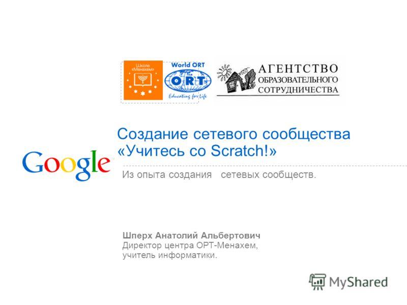 Создание сетевого сообщества «Учитесь со Scratch!» Из опыта создания сетевых сообществ. Шперх Анатолий Альбертович Директор центра ОРТ-Менахем, учитель информатики.