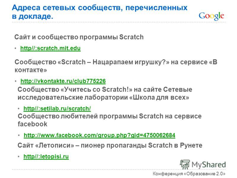 Конференция «Образование 2.0» Адреса сетевых сообществ, перечисленных в докладе. Сайт и сообщество программы Scratch http//:scratch.mit.edu Сообщество любителей программы Scratch на сервисе facebook http://www.facebook.com/group.php?gid=4750062684 Со