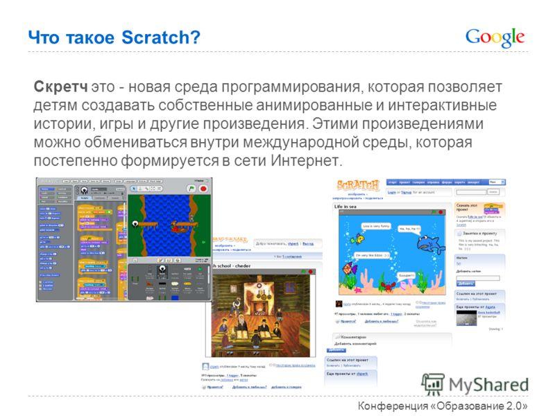 Конференция «Образование 2.0» Что такое Scratch? Скретч это - новая среда программирования, которая позволяет детям создавать собственные анимированные и интерактивные истории, игры и другие произведения. Этими произведениями можно обмениваться внутр
