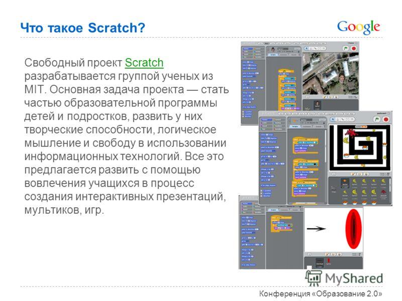 Конференция «Образование 2.0» Что такое Scratch? Свободный проект Scratch разрабатывается группой ученых из MIT. Основная задача проекта стать частью образовательной программы детей и подростков, развить у них творческие способности, логическое мышле
