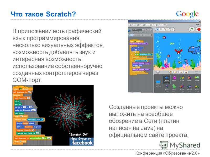 Конференция «Образование 2.0» Что такое Scratch? В приложении есть графический язык программирования, несколько визуальных эффектов, возможность добавлять звук и интересная возможность: использование собственноручно созданных контроллеров через COM-п
