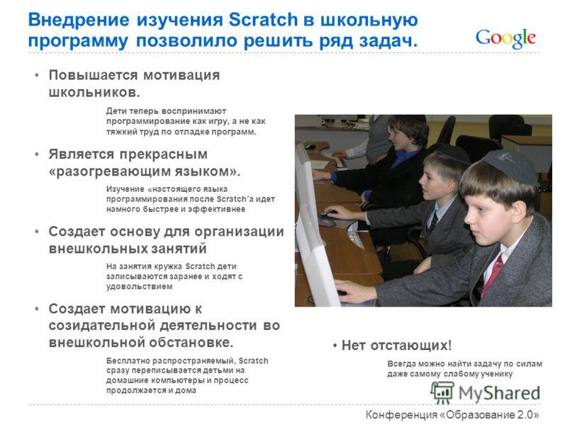 Конференция «Образование 2.0» Внедрение изучения Scratch в школьную программу позволило решить ряд задач. Повышается мотивация школьников. Дети теперь воспринимают программирование как игру, а не как тяжкий труд по отладке программ. Является прекрасн
