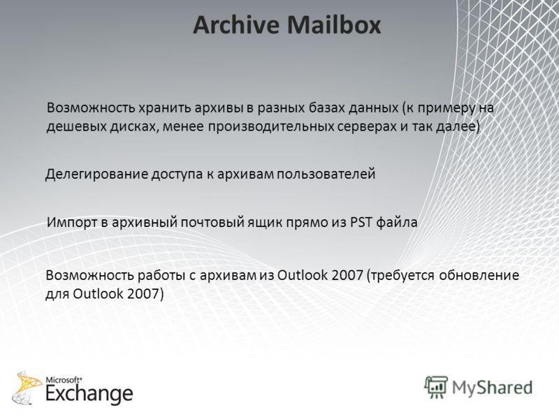 Archive Mailbox Возможность хранить архивы в разных базах данных (к примеру на дешевых дисках, менее производительных серверах и так далее) Импорт в архивный почтовый ящик прямо из PST файла Возможность работы с архивам из Outlook 2007 (требуется обн
