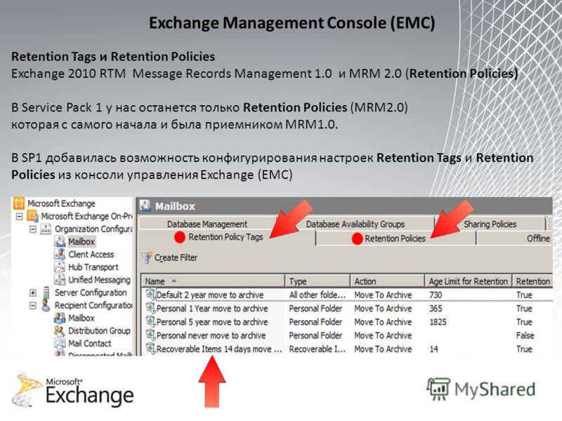 Retention Tags и Retention Policies Exchange 2010 RTM Message Records Management 1.0 и MRM 2.0 (Retention Policies) В Service Pack 1 у нас останется только Retention Policies (MRM2.0) которая с самого начала и была приемником MRM1.0. В SP1 добавилась
