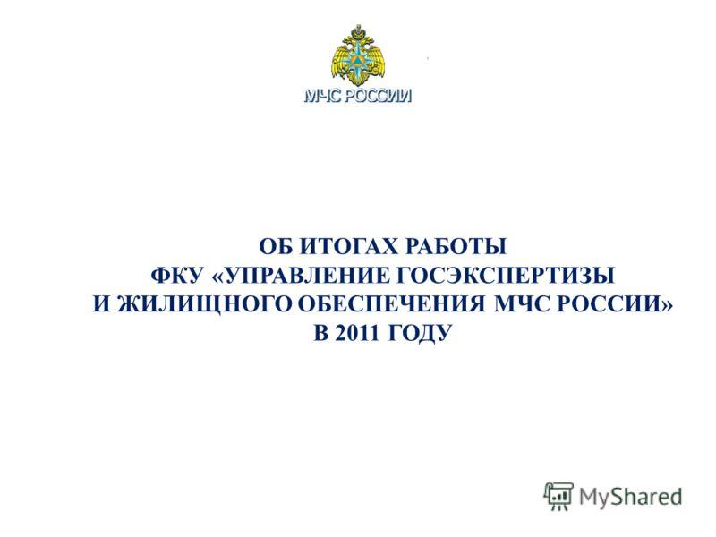 ОБ ИТОГАХ РАБОТЫ ФКУ «УПРАВЛЕНИЕ ГОСЭКСПЕРТИЗЫ И ЖИЛИЩНОГО ОБЕСПЕЧЕНИЯ МЧС РОССИИ» В 2011 ГОДУ