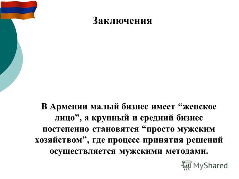 В Армении малый бизнес имеет женское лицо, а крупный и средний бизнес постепенно становятся просто мужским хозяйством, где процесс принятия решений осуществляется мужскими методами. Заключения
