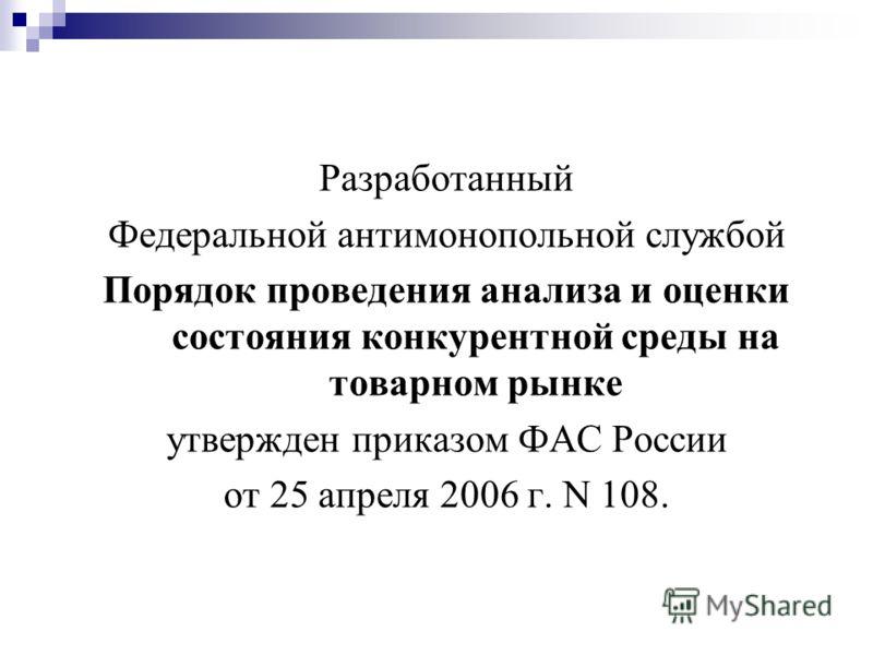 Разработанный Федеральной антимонопольной службой Порядок проведения анализа и оценки состояния конкурентной среды на товарном рынке утвержден приказом ФАС России от 25 апреля 2006 г. N 108.