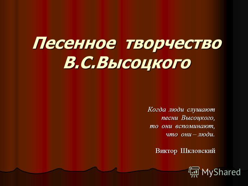 Песенное творчество В.С.Высоцкого Когда люди слушают песни Высоцкого, песни Высоцкого, то они вспоминают, то они вспоминают, что они – люди. что они – люди. Виктор Шкловский