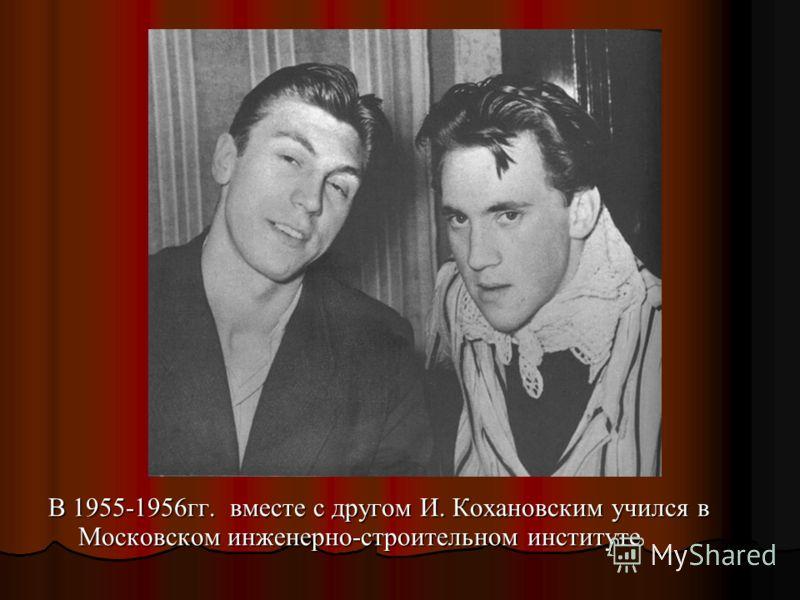 В 1955-1956гг. вместе с другом И. Кохановским учился в Московском инженерно-строительном институте