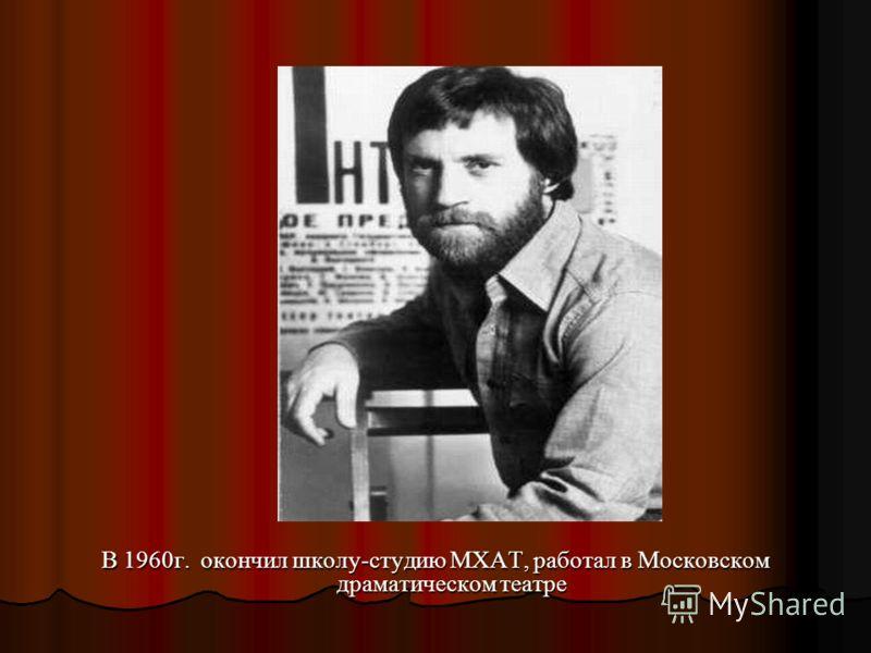 В 1960г. окончил школу-студию МХАТ, работал в Московском драматическом театре