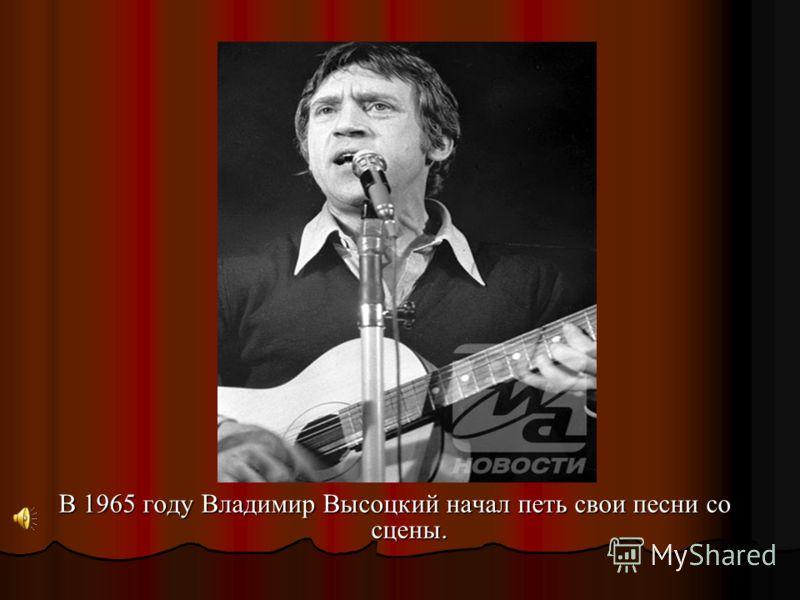 В 1965 году Владимир Высоцкий начал петь свои песни со сцены.