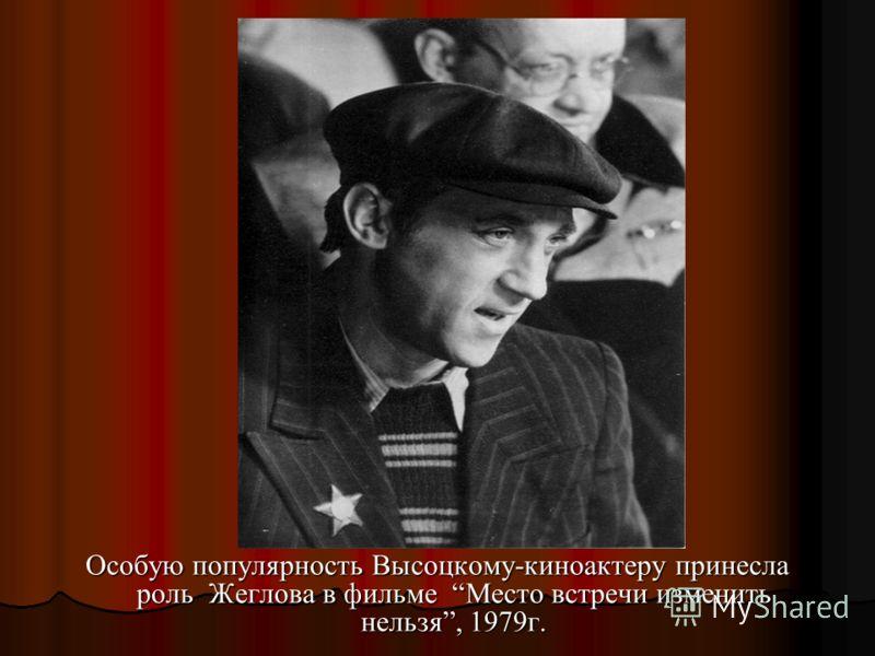 Особую популярность Высоцкому-киноактеру принесла роль Жеглова в фильме Место встречи изменить нельзя, 1979г.