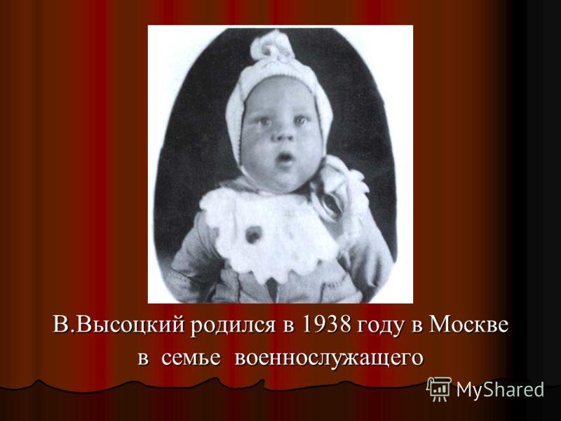 В.Высоцкий родился в 1938 году в Москве в семье военнослужащего