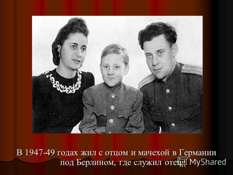 В 1947-49 годах жил с отцом и мачехой в Германии под Берлином, где служил отец