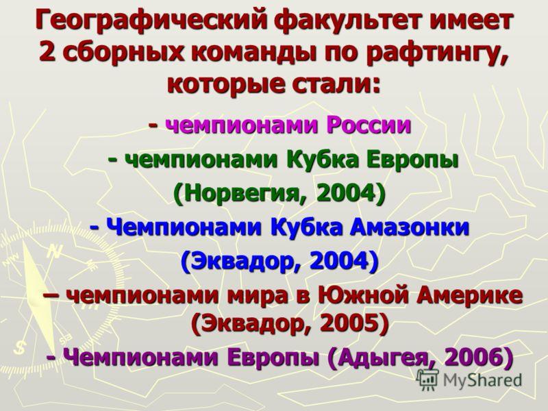 Географический факультет имеет 2 сборных команды по рафтингу, которые стали: - чемпионами России - чемпионами Кубка Европы - чемпионами Кубка Европы (Норвегия, 2004) - Чемпионами Кубка Амазонки (Эквадор, 2004) – чемпионами мира в Южной Америке (Эквад