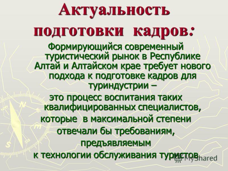 Актуальность подготовки кадров : Формирующийся современный туристический рынок в Республике Алтай и Алтайском крае требует нового подхода к подготовке кадров для туриндустрии – это процесс воспитания таких квалифицированных специалистов, которые в ма