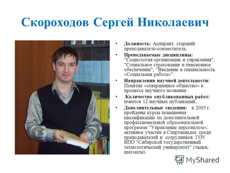Скороходов Сергей Николаевич Должность: Аспирант, старший преподаватель-совместитель. Преподаваемые дисциплины:
