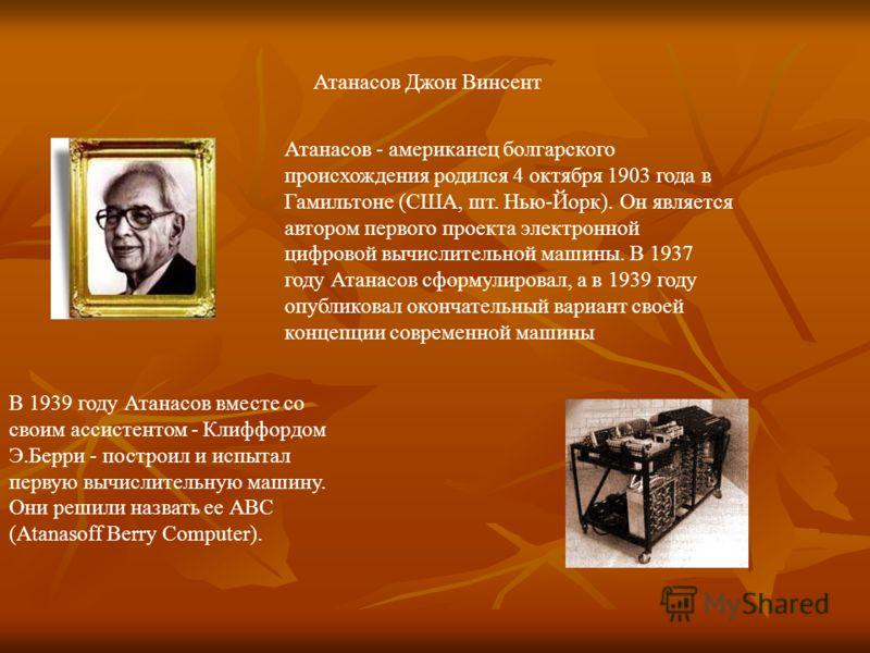 Атанасов Джон Винсент Атанасов - американец болгарского происхождения родился 4 октября 1903 года в Гамильтоне (США, шт. Нью-Йорк). Он является автором первого проекта электронной цифровой вычислительной машины. В 1937 году Атанасов сформулировал, а