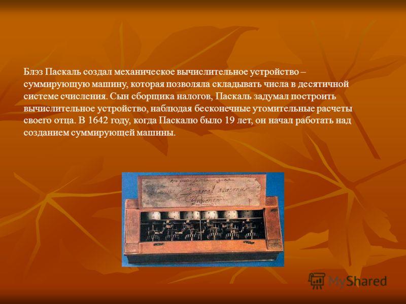 Блэз Паскаль создал механическое вычислительное устройство – суммирующую машину, которая позволяла складывать числа в десятичной системе счисления. Сын сборщика налогов, Паскаль задумал построить вычислительное устройство, наблюдая бесконечные утомит
