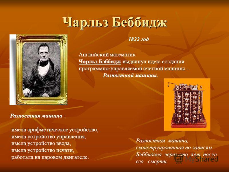 Чарльз Беббидж 1822 год Английский математик Чарльз Бэббидж выдвинул идею создания программно-управляемой счетной машины – Разностной машины. Разностная машина : имела арифметическое устройство, имела устройство управления, имела устройство ввода, им