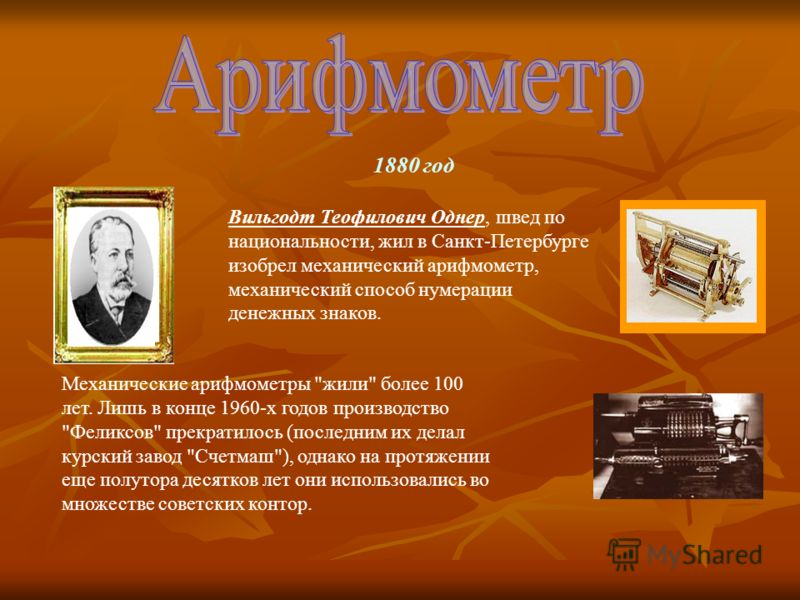 1880 год Вильгодт Теофилович Однер, швед по национальности, жил в Санкт-Петербурге изобрел механический арифмометр, механический способ нумерации денежных знаков. Механические арифмометры