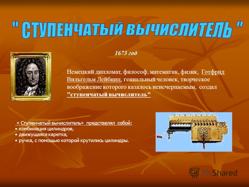 1673 год Немецкий дипломат, философ, математик, физик, Готфрид Вильгельм Лейбниц, гениальный человек, творческое воображение которого казалось неисчерпаемым, создал