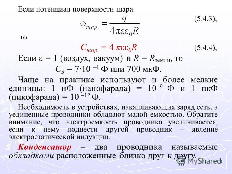 Если потенциал поверхности шара (5.4.3), то C шар. = 4 πεε 0 R (5.4.4), Если ε = 1 (воздух, вакуум) и R = R земли, то C З = 7·10 –4 Ф или 700 мкФ. Чаще на практике используют и более мелкие единицы: 1 нФ (нанофарада) = 10 –9 Ф и 1 пкФ (пикофарада) =