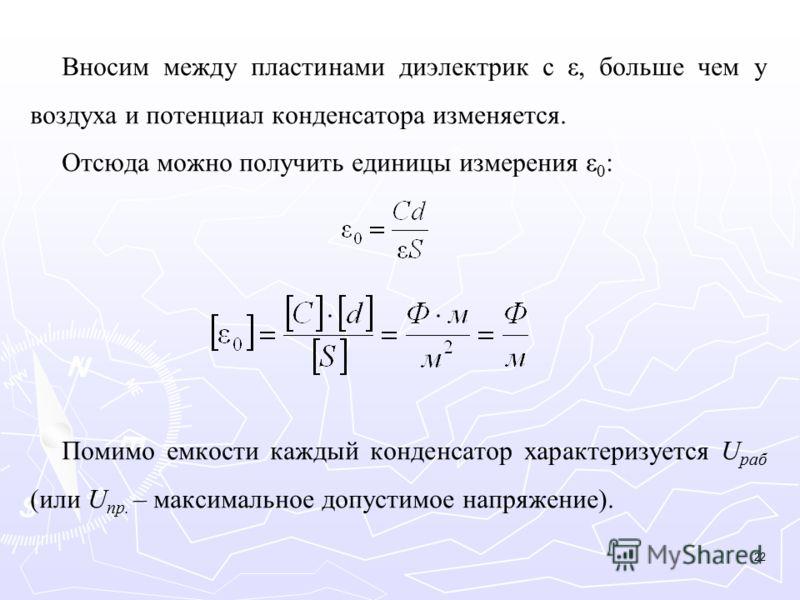 Вносим между пластинами диэлектрик с ε, больше чем у воздуха и потенциал конденсатора изменяется. Отсюда можно получить единицы измерения ε 0 : Помимо емкости каждый конденсатор характеризуется U раб (или U пр. – максимальное допустимое напряжение).
