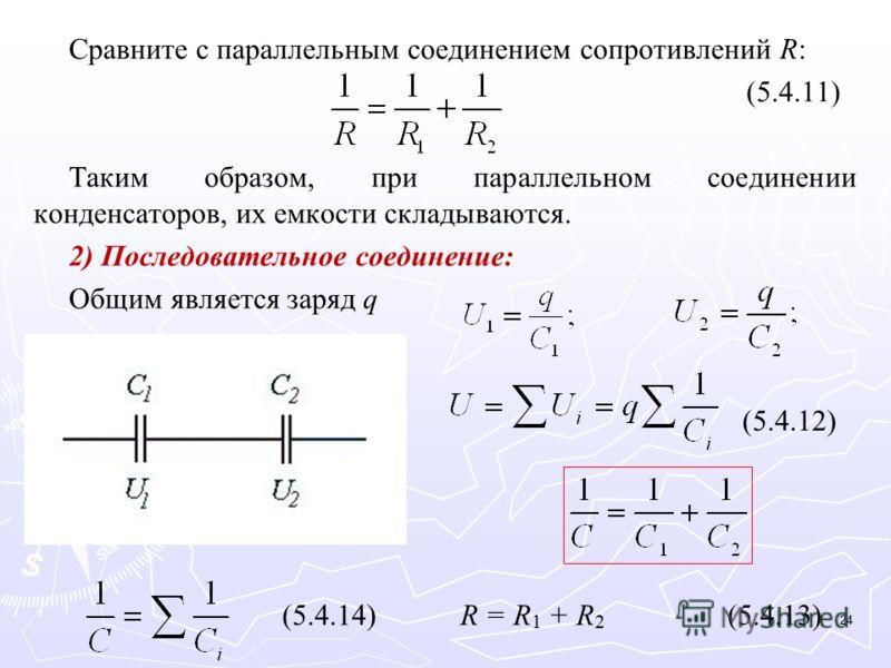 Сравните с параллельным соединением сопротивлений R: (5.4.11) Таким образом, при параллельном соединении конденсаторов, их емкости складываются. 2) Последовательное соединение: Общим является заряд q (5.4.12) (5.4.14)R = R 1 + R 2 (5.4.13) 24