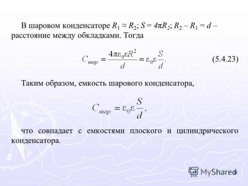 В шаровом конденсаторе R 1 R 2 ; S = 4πR 2 ; R 2 – R 1 = d – расстояние между обкладками. Тогда (5.4.23) Таким образом, емкость шарового конденсатора, что совпадает с емкостями плоского и цилиндрического конденсатора. 28