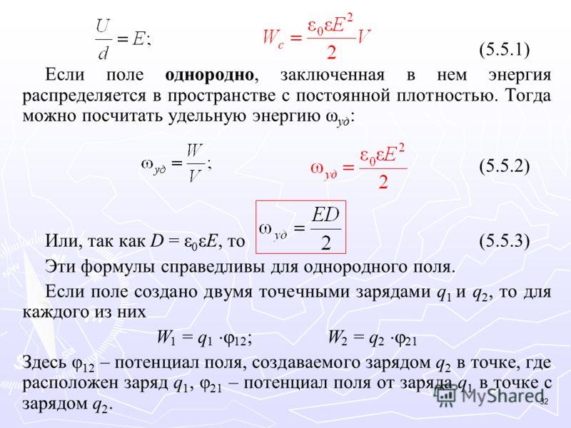 (5.5.1) Если поле однородно, заключенная в нем энергия распределяется в пространстве с постоянной плотностью. Тогда можно посчитать удельную энергию ω уд : (5.5.2) Или, так как D = ε 0 εE, то(5.5.3) Эти формулы справедливы для однородного поля. Если