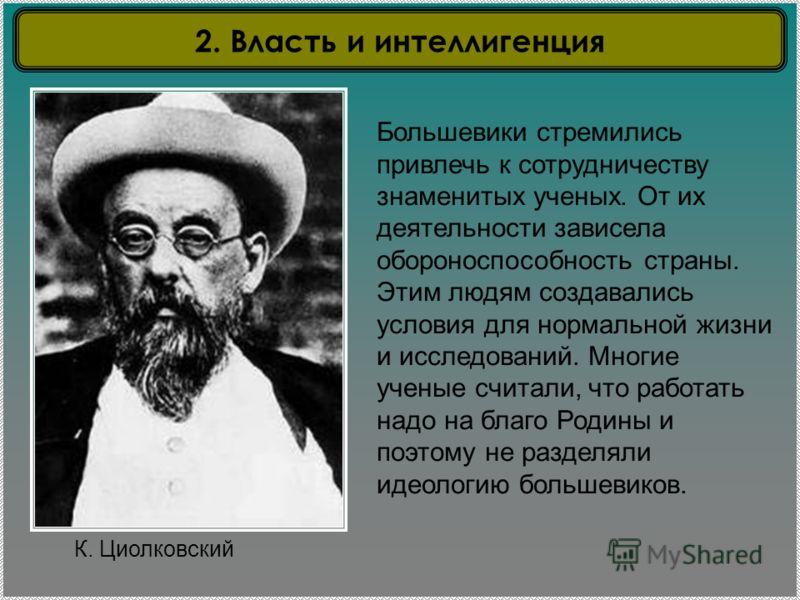 К. Циолковский Большевики стремились привлечь к сотрудничеству знаменитых ученых. От их деятельности зависела обороноспособность страны. Этим людям создавались условия для нормальной жизни и исследований. Многие ученые считали, что работать надо на б