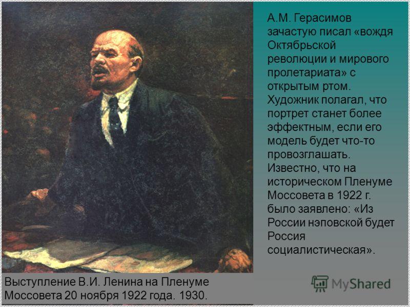 А.М. Герасимов зачастую писал «вождя Октябрьской революции и мирового пролетариата» с открытым ртом. Художник полагал, что портрет станет более эффектным, если его модель будет что-то провозглашать. Известно, что на историческом Пленуме Моссовета в 1