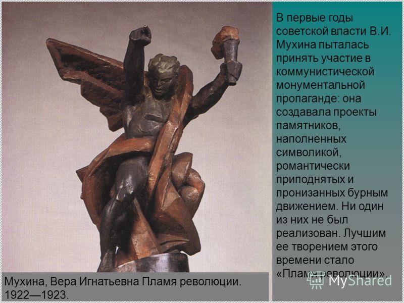В первые годы советской власти В.И. Мухина пыталась принять участие в коммунистической монументальной пропаганде: она создавала проекты памятников, наполненных символикой, романтически приподнятых и пронизанных бурным движением. Ни один из них не был