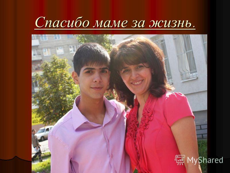 Спасибо маме за жизнь.
