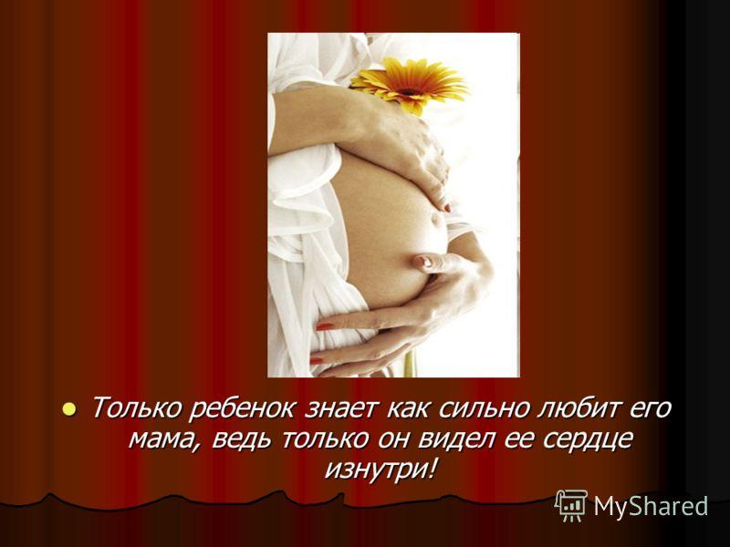 Только ребенок знает как сильно любит его мама, ведь только он видел ее сердце изнутри! Только ребенок знает как сильно любит его мама, ведь только он видел ее сердце изнутри!