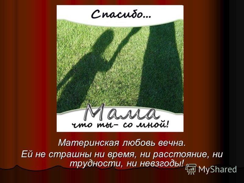 Материнская любовь вечна. Ей не страшны ни время, ни расстояние, ни трудности, ни невзгоды!