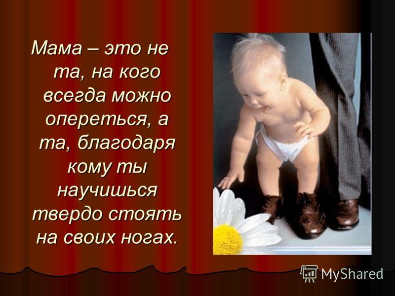 Мама – это не та, на кого всегда можно опереться, а та, благодаря кому ты научишься твердо стоять на своих ногах.
