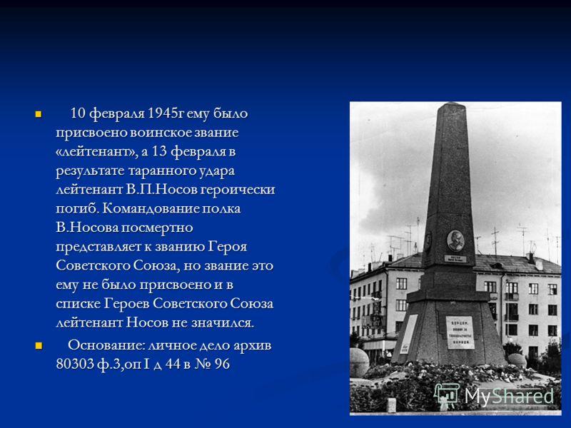 10 февраля 1945г ему было присвоено воинское звание «лейтенант», а 13 февраля в результате таранного удара лейтенант В.П.Носов героически погиб. Командование полка В.Носова посмертно представляет к званию Героя Советского Союза, но звание это ему не