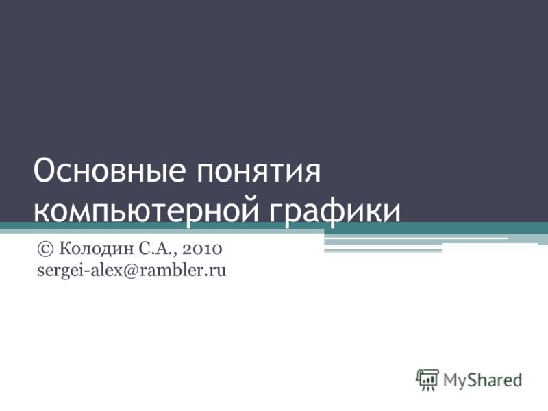 Основные понятия компьютерной графики © Колодин С.А., 2010 sergei-alex@rambler.ru