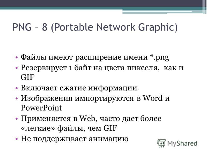 Файлы имеют расширение имени *.png Резервирует 1 байт на цвета пикселя, как и GIF Включает сжатие информации Изображения импортируются в Word и PowerPoint Применяется в Web, часто дает более «легкие» файлы, чем GIF Не поддерживает анимацию PNG – 8 (P