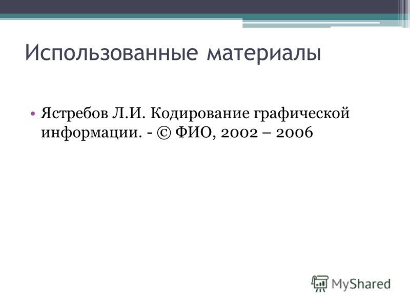 Ястребов Л.И. Кодирование графической информации. - © ФИО, 2002 – 2006 Использованные материалы