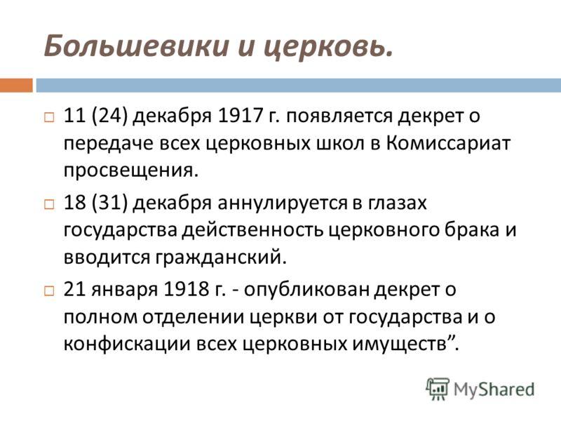 Большевики и церковь. 11 (24) декабря 1917 г. появляется декрет о передаче всех церковных школ в Комиссариат просвещения. 18 (31) декабря аннулируется в глазах государства действенность церковного брака и вводится гражданский. 21 января 1918 г. - опу