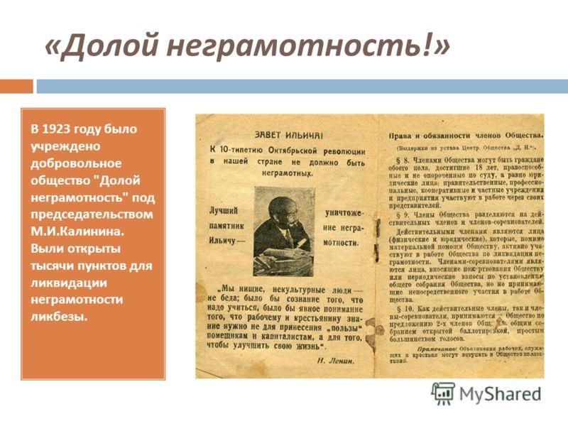 « Долой неграмотность !» В 1923 году было учреждено добровольное общество  Долой неграмотность  под председательством М. И. Калинина. Выли открыты тысячи пунктов для ликвидации неграмотности ликбезы.