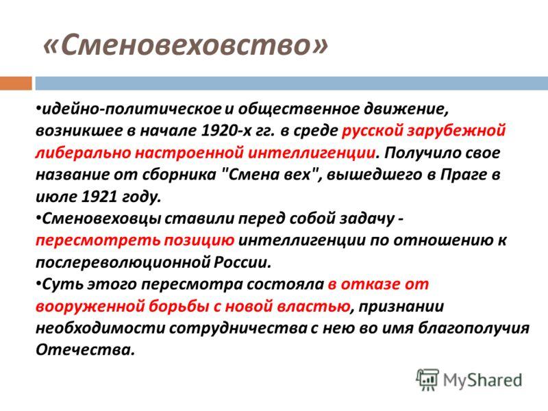 « Сменовеховство » идейно - политическое и общественное движение, возникшее в начале 1920- х гг. в среде русской зарубежной либерально настроенной интеллигенции. Получило свое название от сборника